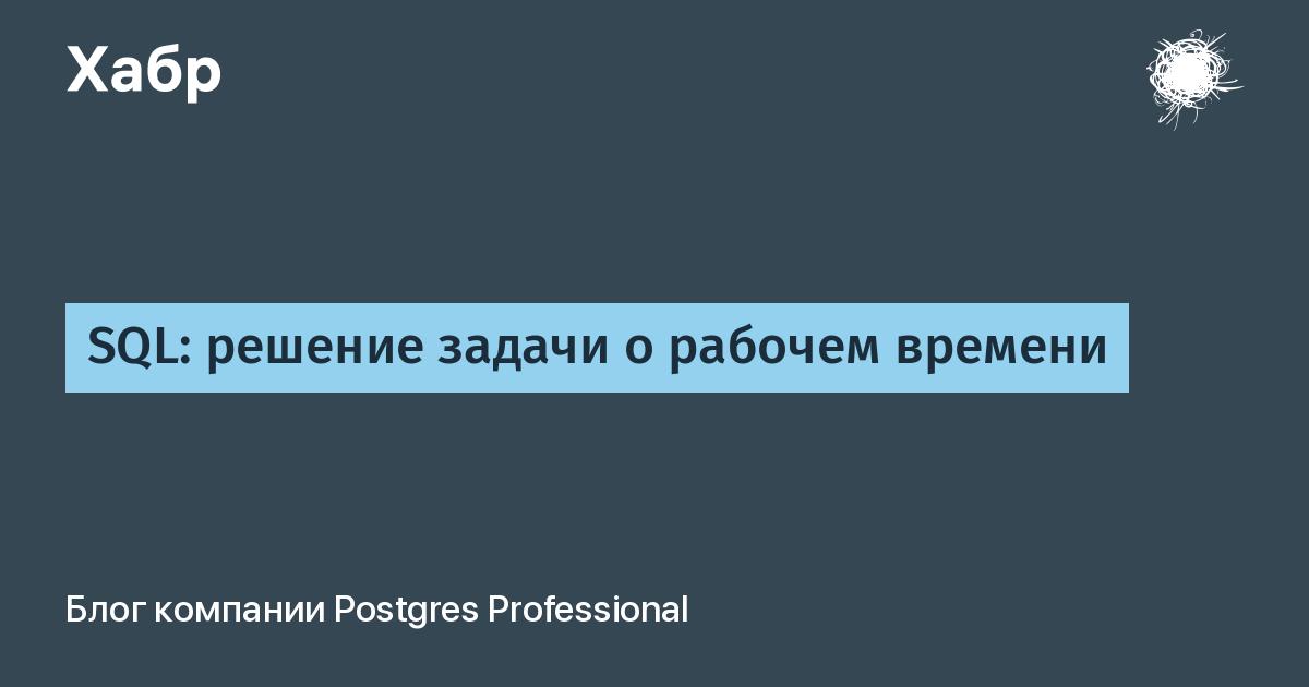 SQL: решение задачи о рабочем времени / Postgres Professional corporate blog / Habr
