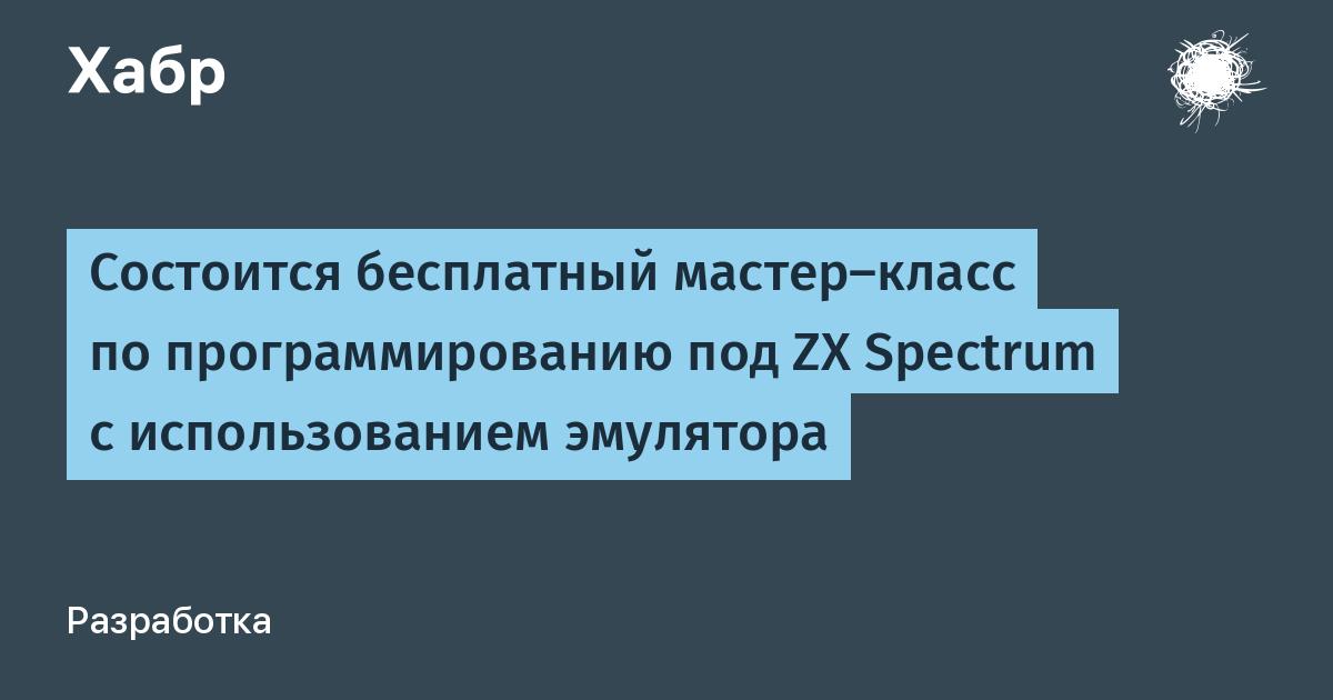 Состоится бесплатный мастер-класс по программированию под ZX Spectrum c использованием эмулятора / Habr