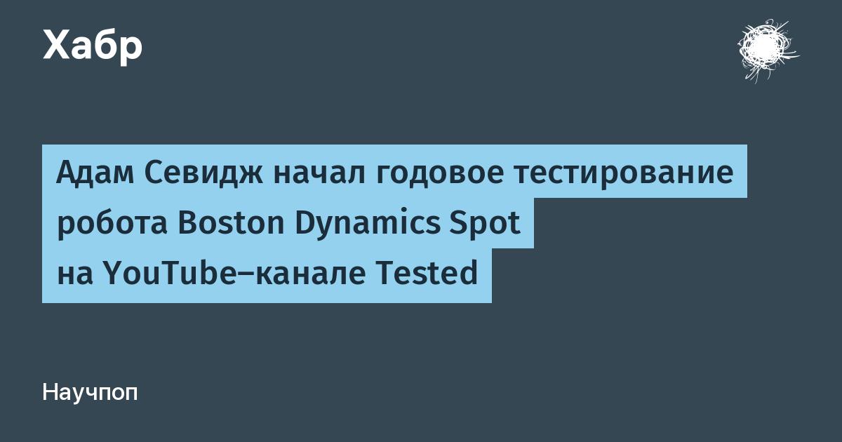 Адам Севидж начал годовое тестирование робота Boston Dynamics Spot на YouTube-канале Tested / Хабр