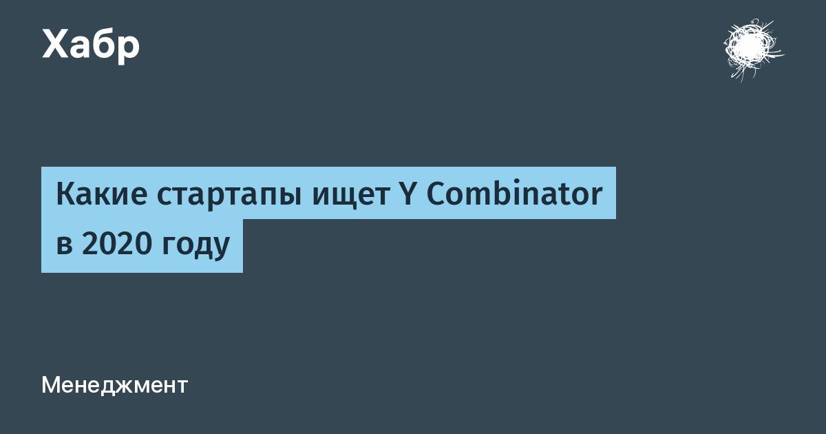 Какие стартапы ищет Y Combinator в 2020 году / Хабр