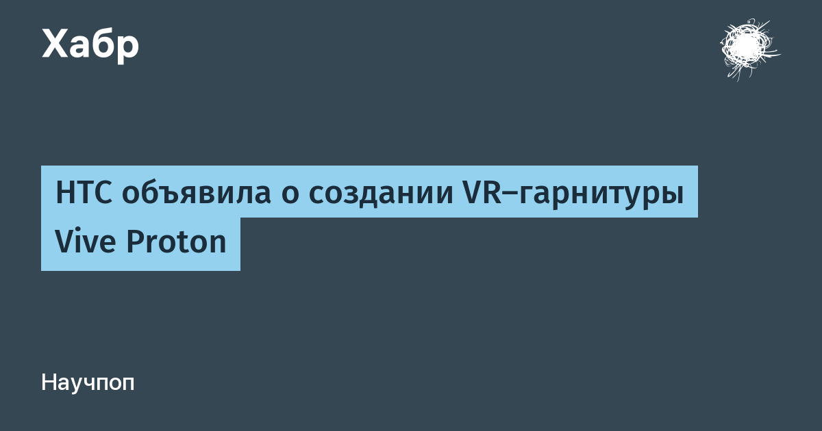HTC объявила о создании VR-гарнитуры Vive Proton / Хабр