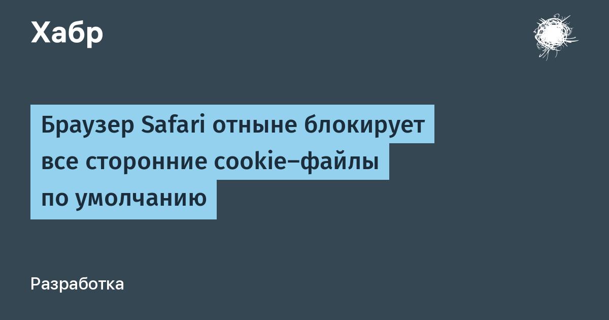 Браузер Safari отныне блокирует все сторонние cookie-файлы по умолчанию