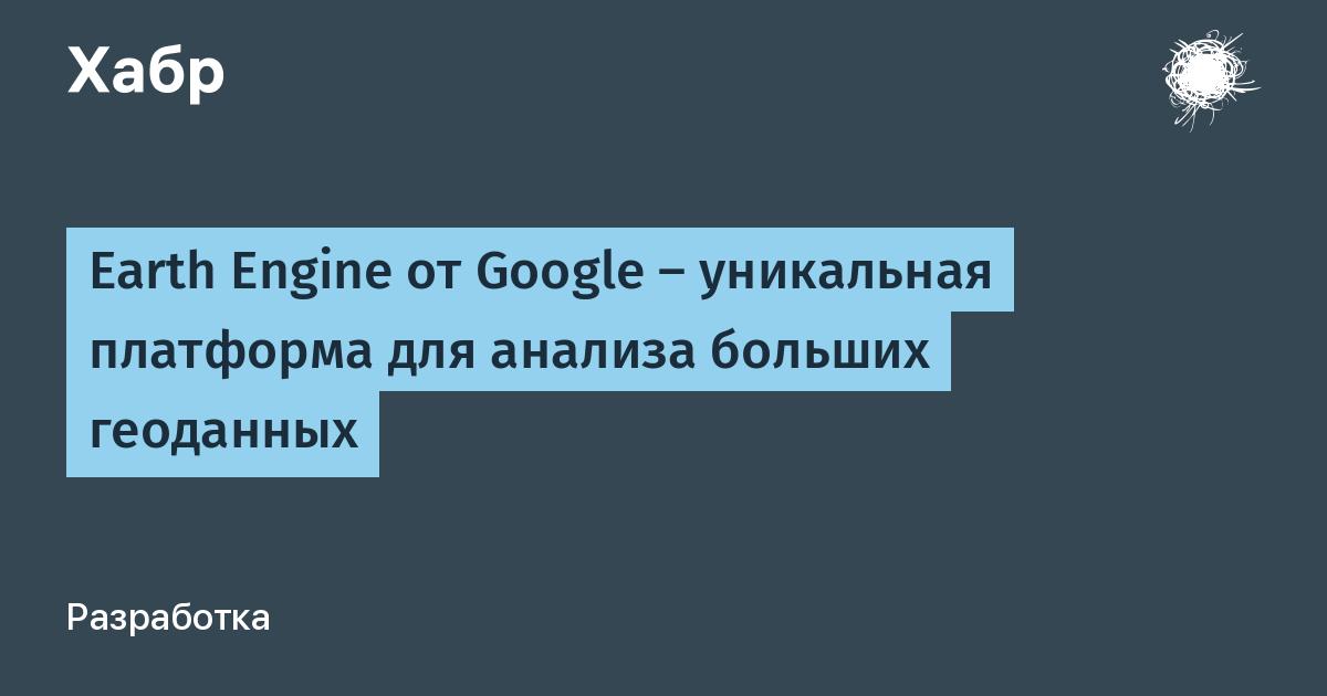 [Из песочницы] Earth Engine от Google — уникальная платформа для анализа больших геоданных