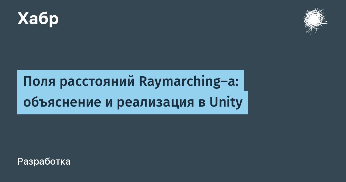 [Перевод] Поля расстояний Raymarching-а: объяснение и реализация в Unity