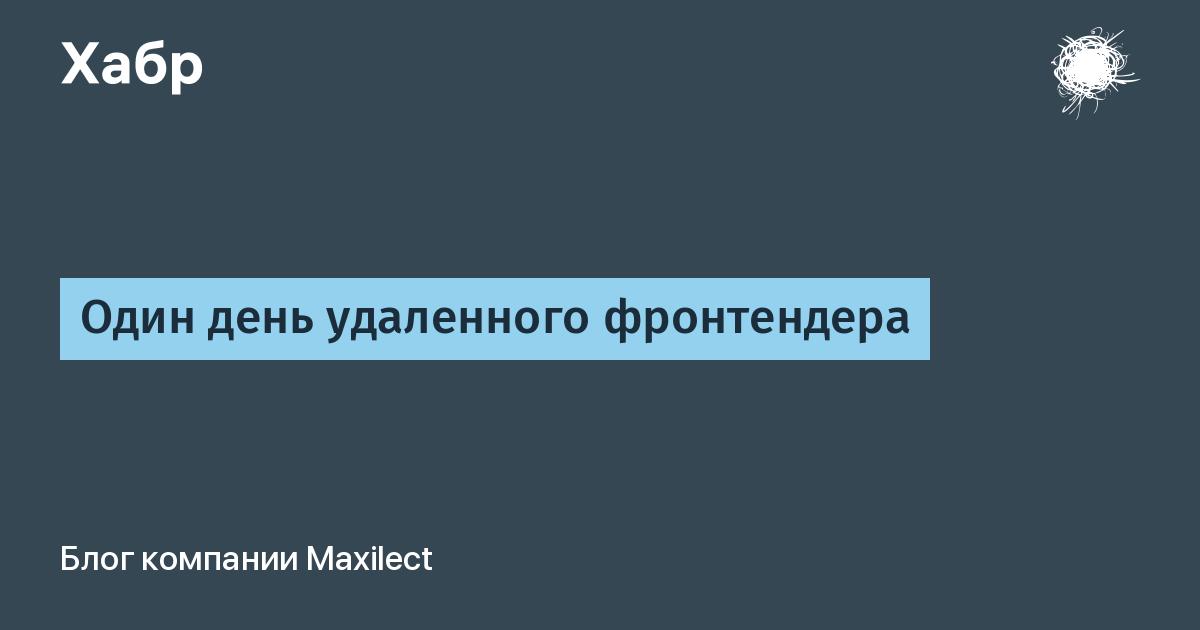 Один день удаленного фронтендера / Блог компании Maxilect / Хабр