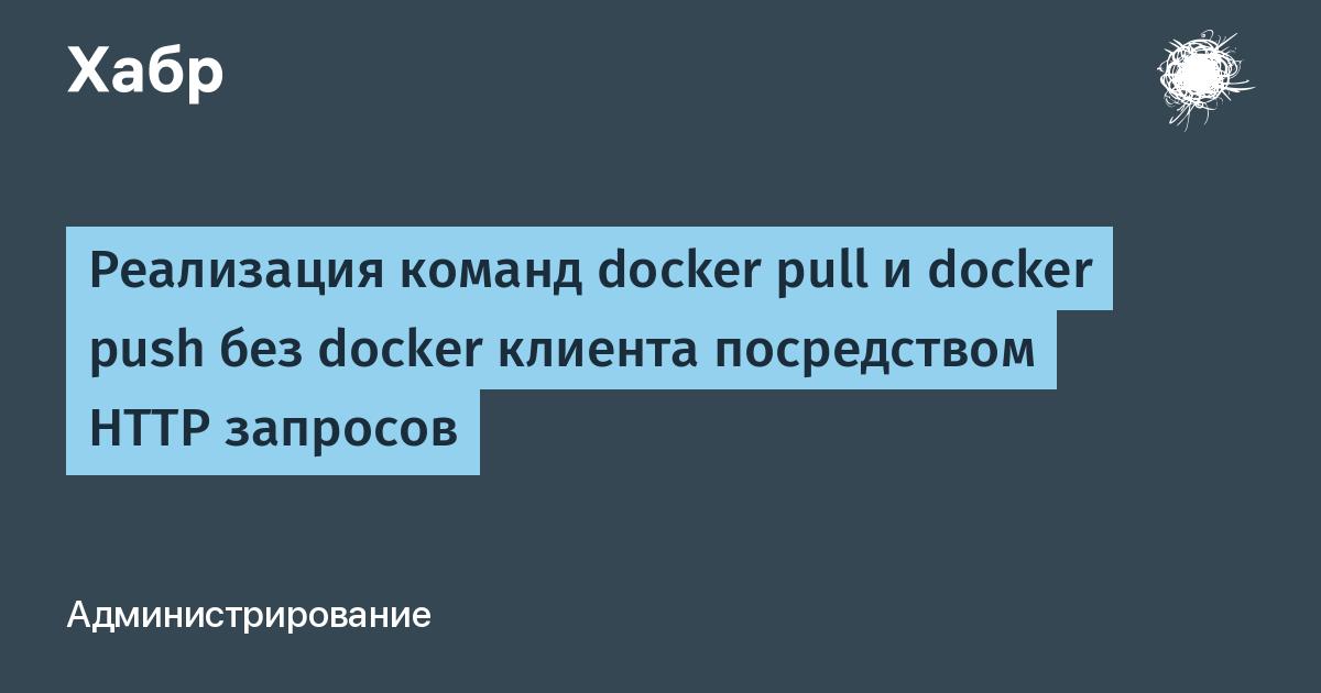 [Из песочницы] Реализация команд docker pull и docker push без docker клиента посредством HTTP запросов