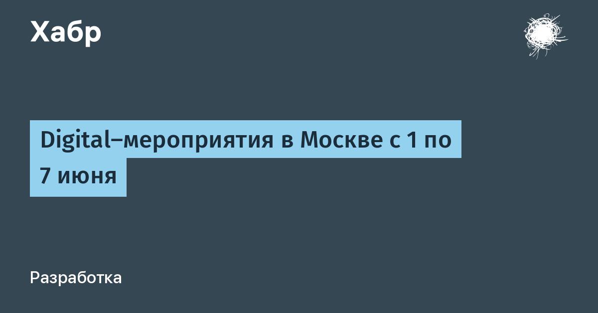 Digital-мероприятия в Москве c 1 по 7 июня