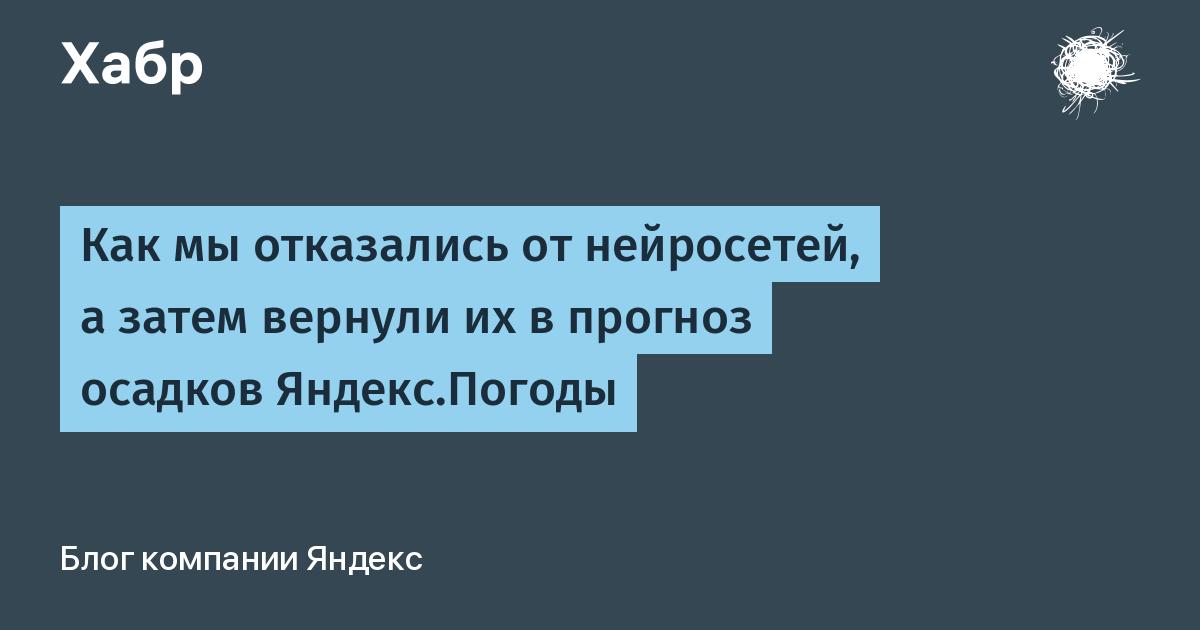 Как мы отказались от нейросетей, а затем вернули их в прогноз осадков Яндекс.Погоды / Блог компании Яндекс / Хабр