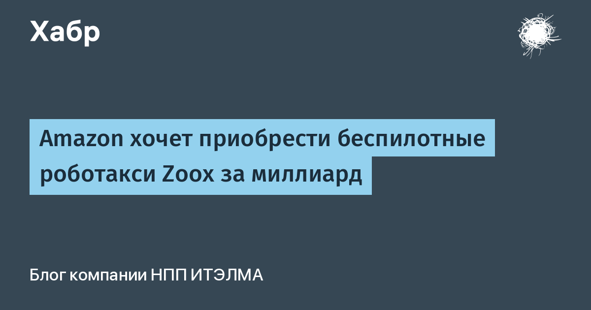 [Перевод] Amazon хочет приобрести беспилотные роботакси Zoox за миллиард