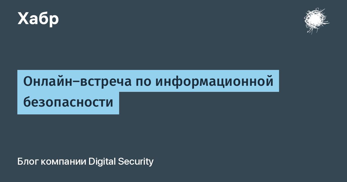 Онлайн-встреча по информационной безопасности / Блог компании Digital Security / Хабр