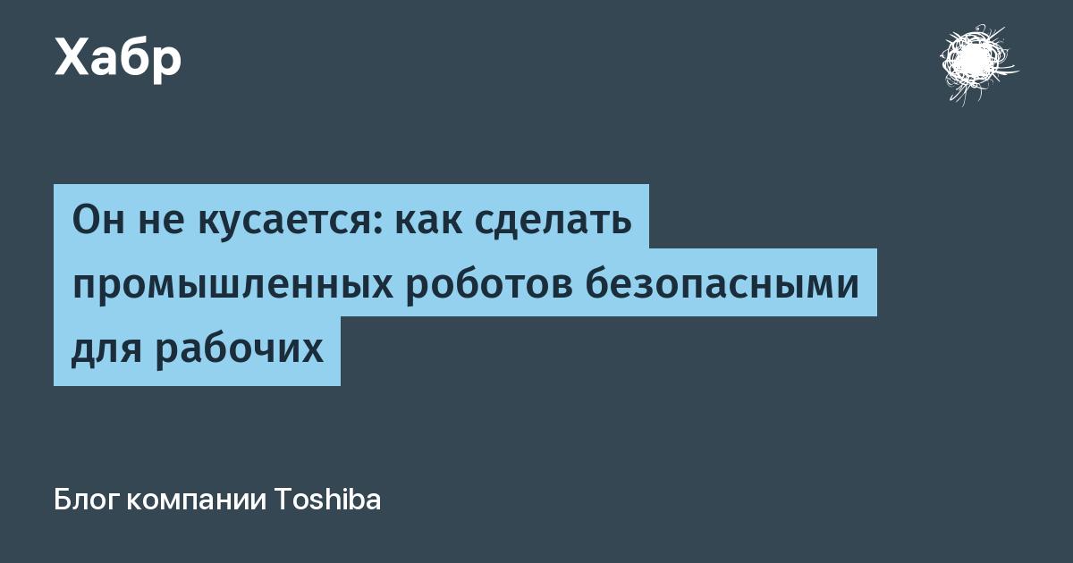 Он не кусается: как сделать промышленных роботов безопасными для рабочих / Блог компании Toshiba / Хабр