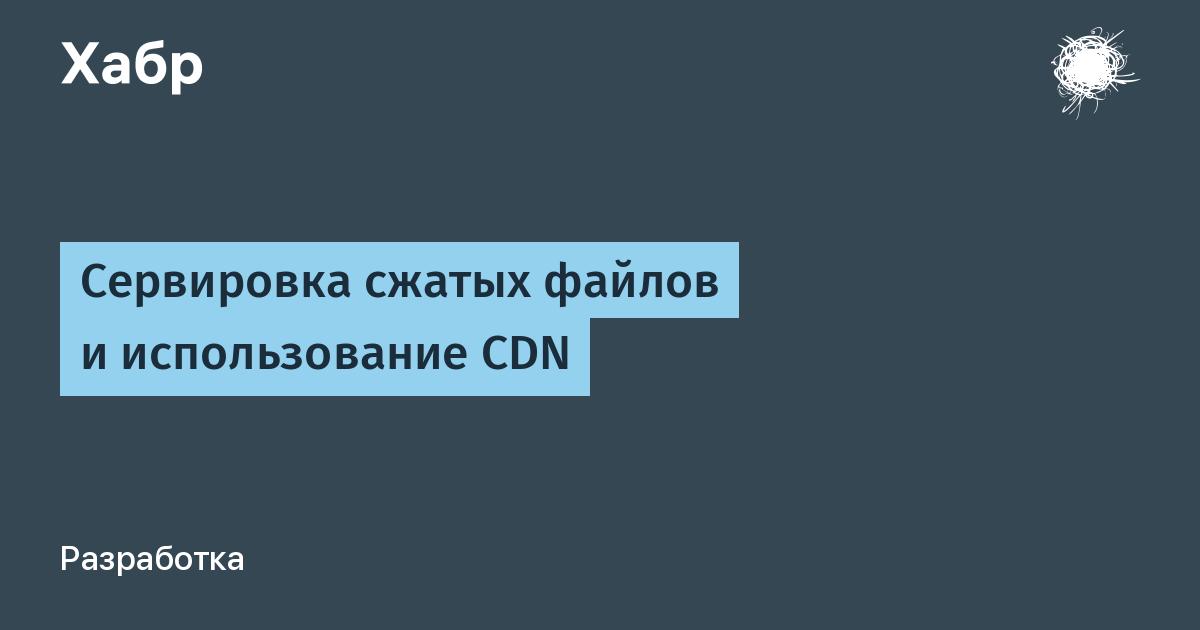 Сервировка сжатых файлов и использование CDN