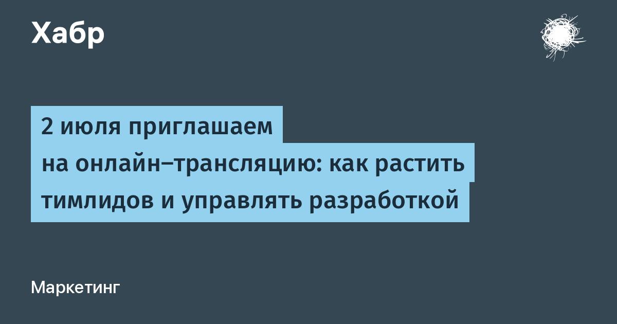 2 июля приглашаем на онлайн-трансляцию: как растить тимлидов и управлять разработкой / Хабр