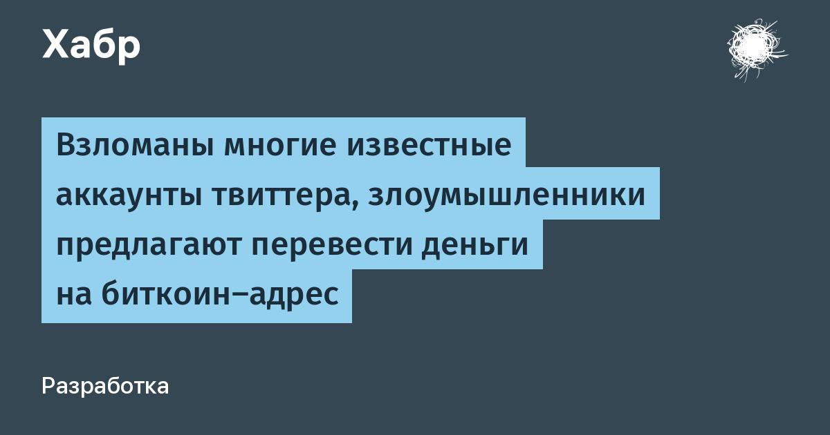 Взломаны многие известные аккаунты твиттера, злоумышленники предлагают перевести деньги на биткоин-адрес