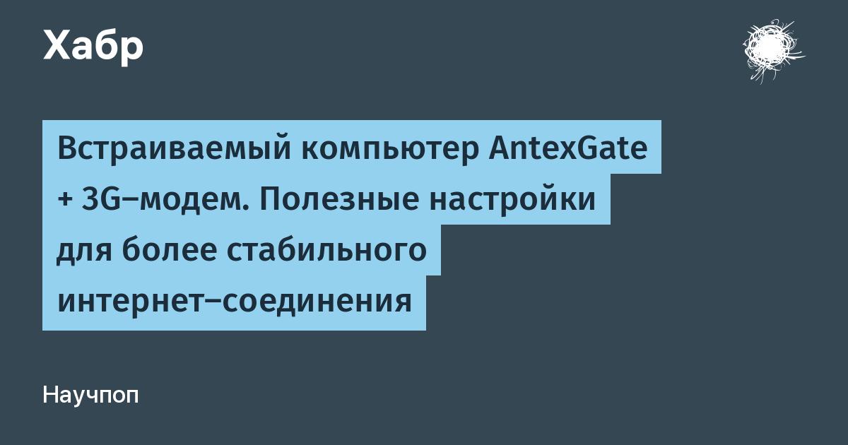 Встраиваемый компьютер AntexGate + 3G-модем. Полезные настройки для более стабильного интернет-соединения / Хабр