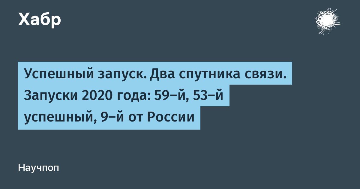 Успешный запуск. Два спутника связи. Запуски 2020 года: 59-й, 53-й успешный, 9-й от России