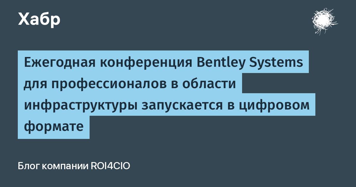 Ежегодная конференция Bentley Systems для профессионалов в области инфраструктуры запускается в цифровом формате