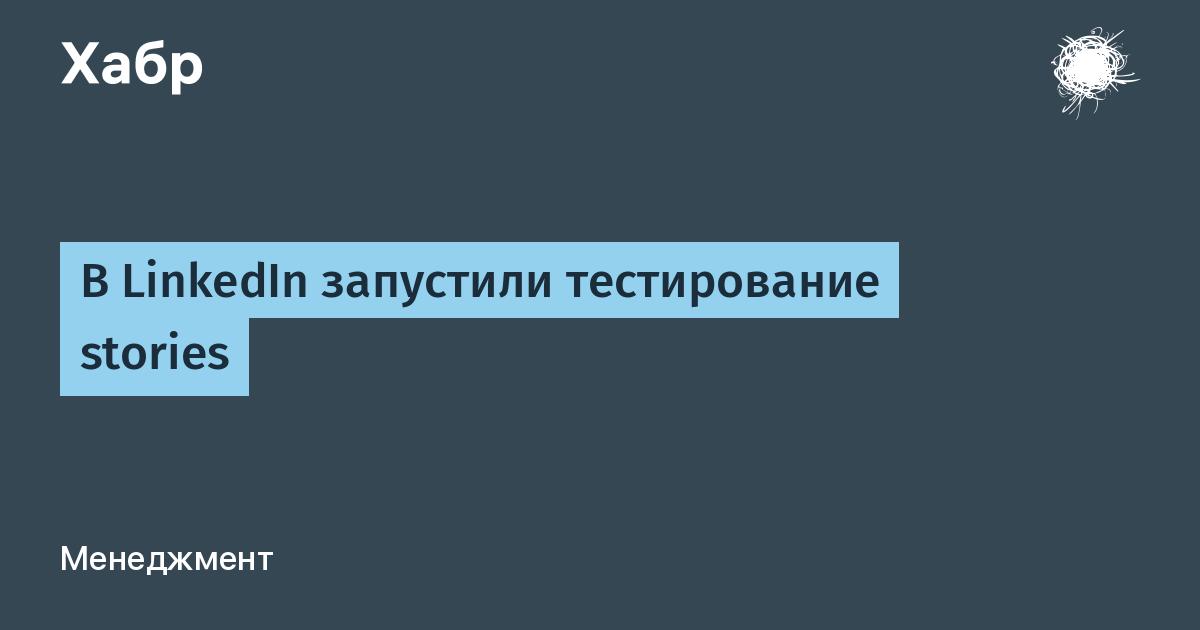 В LinkedIn запустили тестирование stories / Хабр