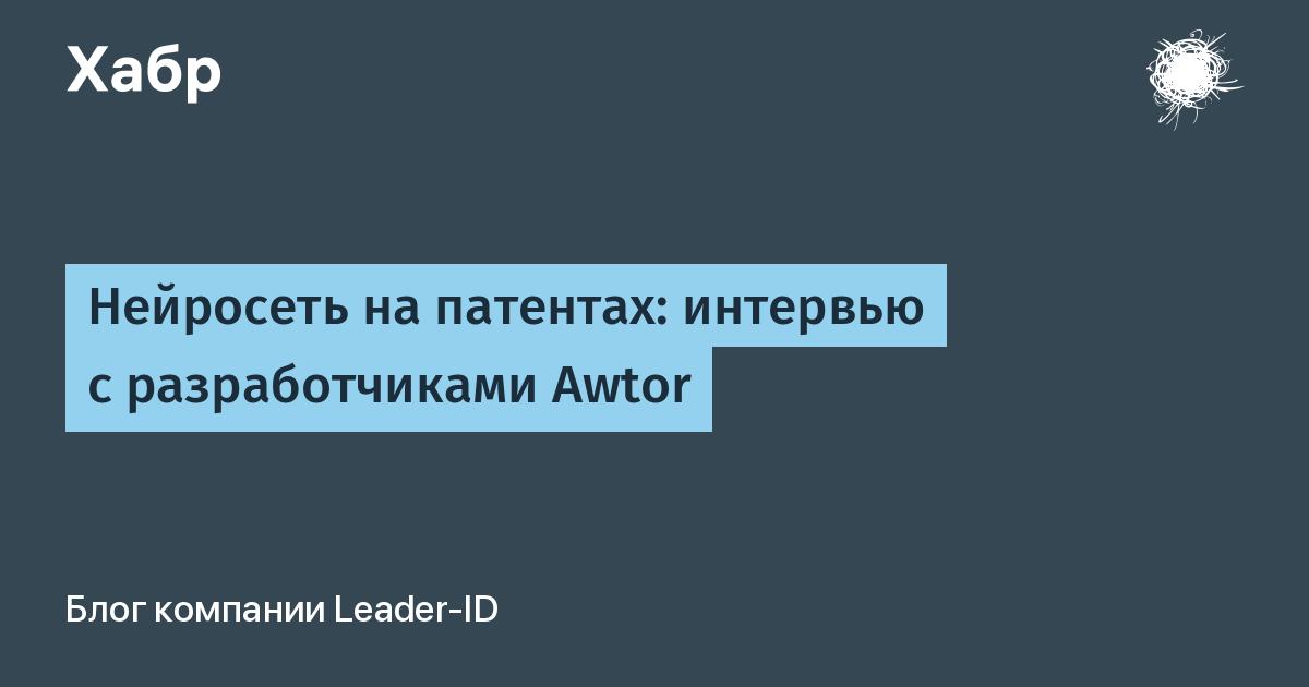 Нейросеть на патентах: интервью с разработчиками Awtor / Блог компании Leader-ID / Хабр
