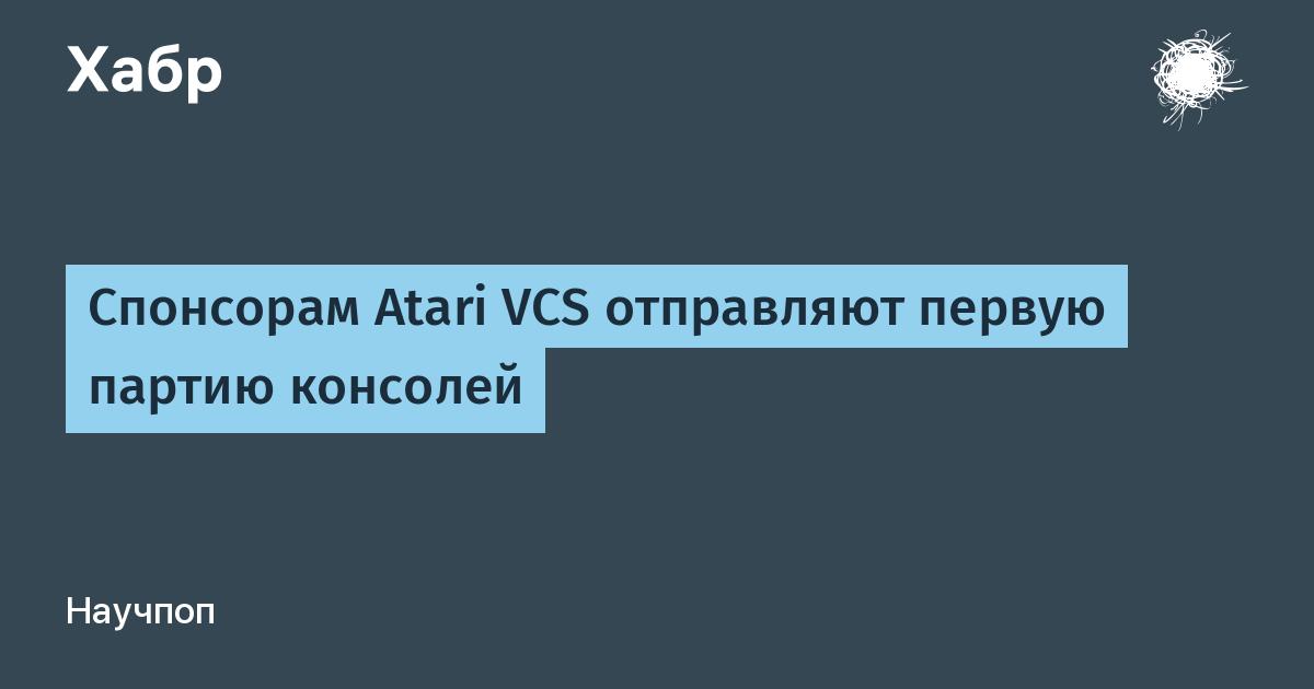 Спонсорам Atari VCS отправляют первую партию консолей / Хабр