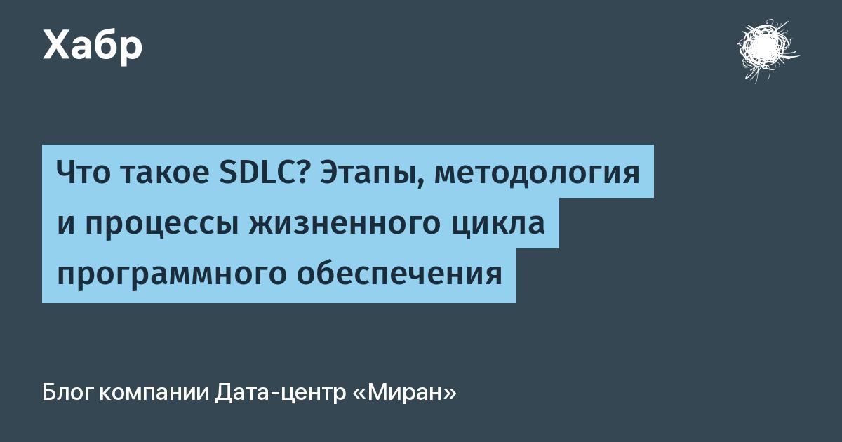 Что такое SDLC? Этапы, методология и процессы жизненного цикла программного обеспечения / Блог компании Дата-центр «Миран» / Хабр
