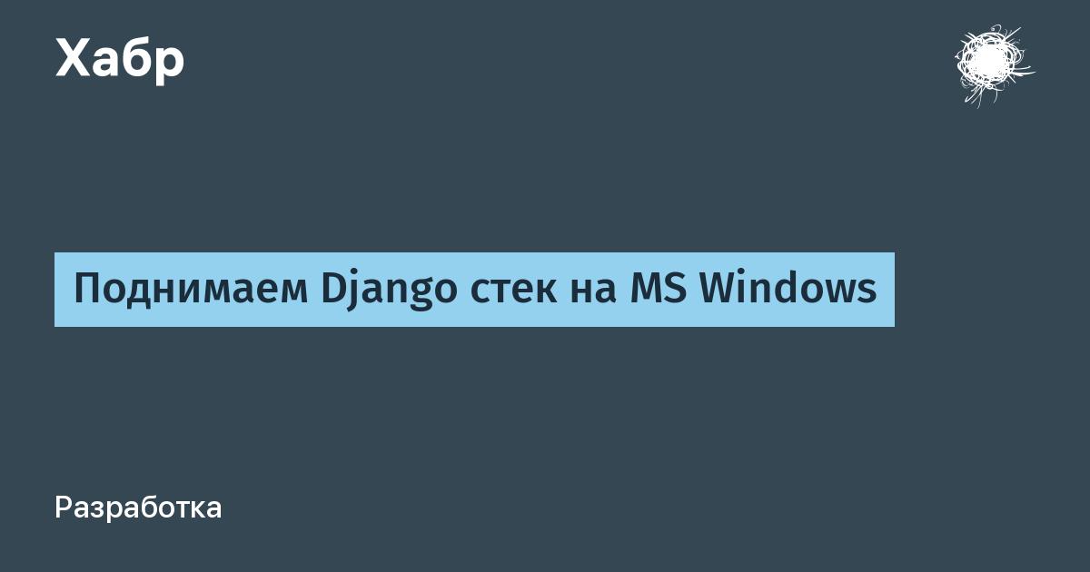 [Из песочницы] Поднимаем Django стек на MS Windows