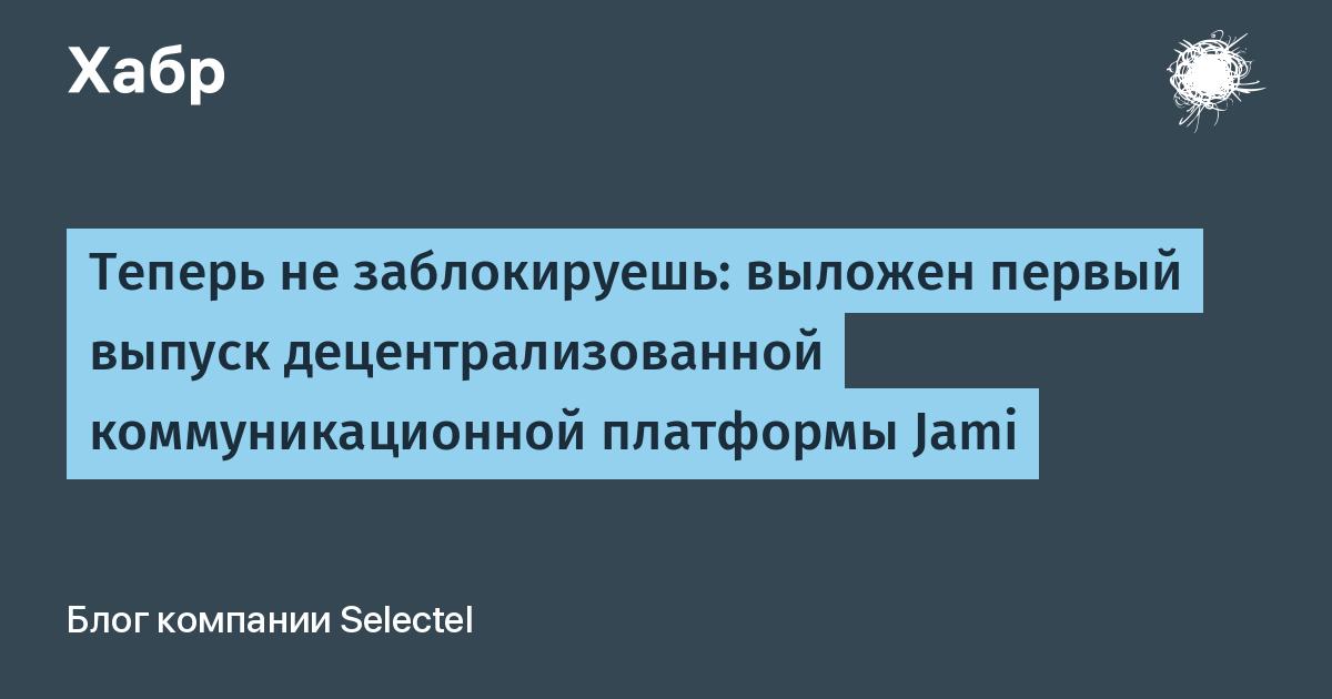 Теперь не заблокируешь: выложен первый выпуск децентрализованной коммуникационной платформы Jami / Блог компании Selectel / Хабр