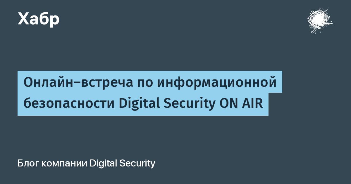 Онлайн-встреча по информационной безопасности Digital Security ON AIR / Блог компании Digital Security / Хабр
