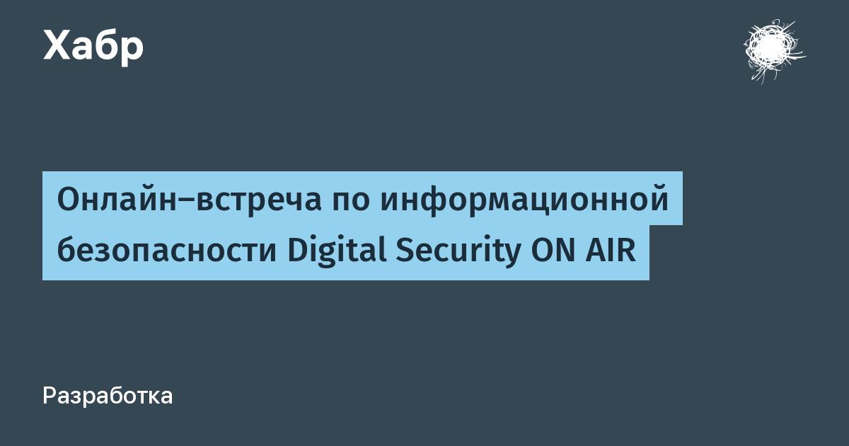 Онлайн-встреча по информационной безопасности Digital Security ON AIR / Хабр