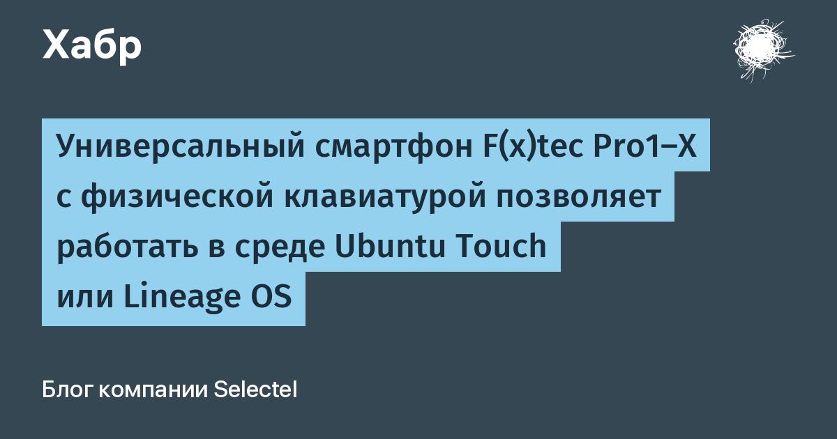 Универсальный смартфон F(x)tec Pro1-X с физической клавиатурой позволяет работать в среде Ubuntu Touch или Lineage OS