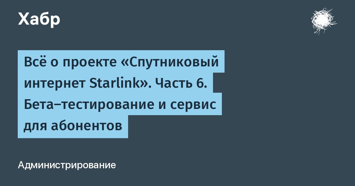 Всё о проекте «Спутниковый интернет Starlink». Часть 6. Бета-тестирование и сервис для абонентов