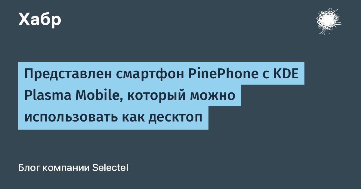 Представлен cмартфон PinePhone с KDE Plasma Mobile, который можно использовать как десктоп