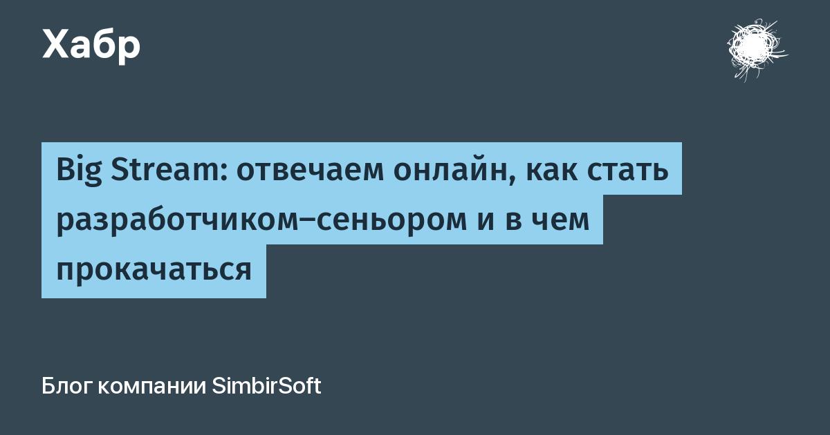 Big Stream: отвечаем онлайн, как стать разработчиком-сеньором и в чем прокачаться / Блог компании SimbirSoft / Хабр