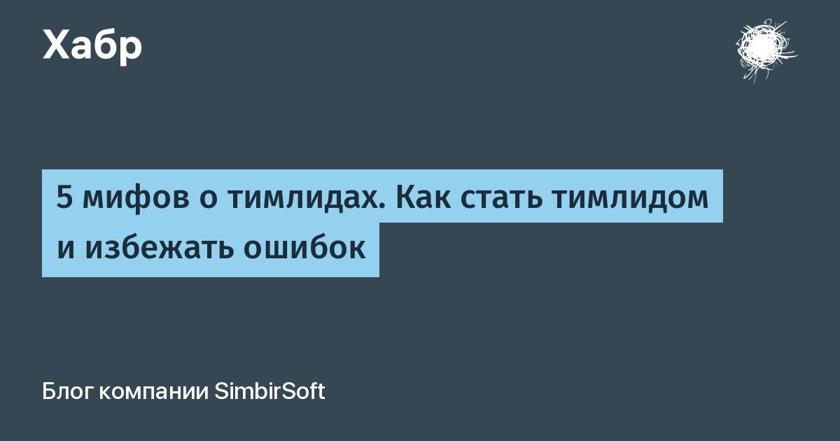 5 мифов о тимлидах. Как стать тимлидом и избежать ошибок / Блог компании SimbirSoft / Хабр