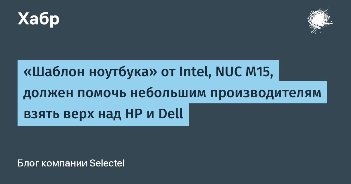 «Шаблон ноутбука» от Intel, NUC M15, должен помочь небольшим производителям взять верх над HP и Dell / Блог компании Selectel / Хабр