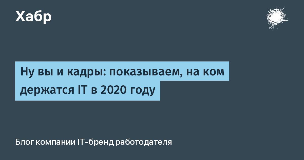 Ну вы и кадры: показываем, на ком держатся IT в 2020 году / Блог компании IT-бренд работодателя / Хабр