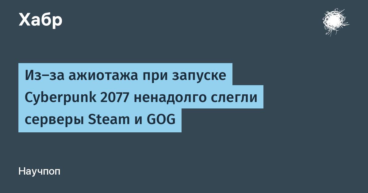 Из-за ажиотажа при запуске Cyberpunk 2077 ненадолго слегли серверы Steam и GOG / Хабр