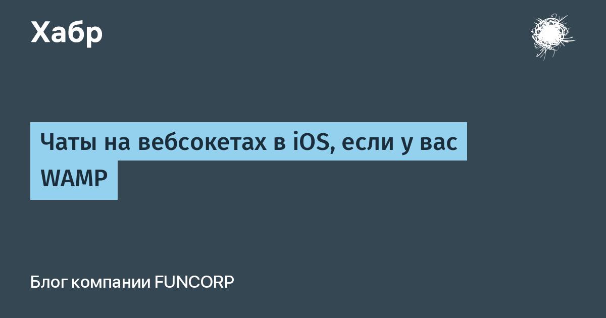 Чаты на вебсокетах в iOS, если у вас WAMP / Блог компании FunCorp / Хабр