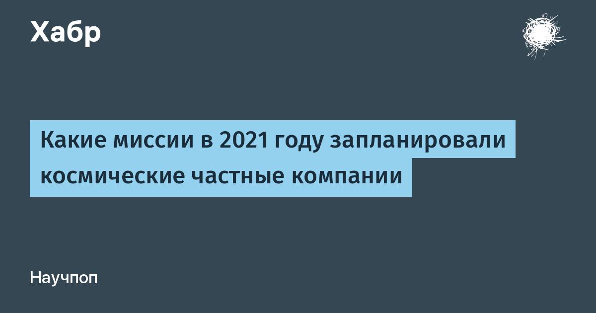 Какие миссии в 2021 году запланировали космические частные компании