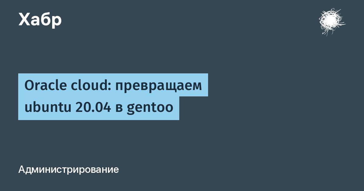 Oracle cloud: превращаем ubuntu 20.04 в gentoo