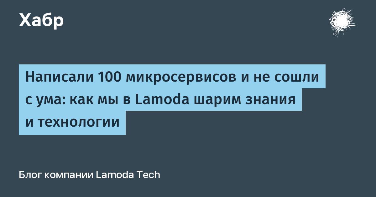 Написали 100 микросервисов и не сошли с ума: как мы в Lamoda шарим знания и технологии