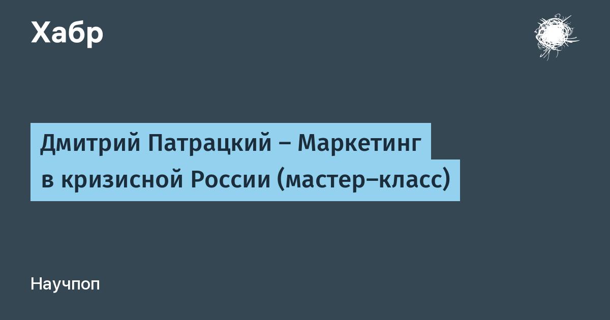 Дмитрий Патрацкий — Маркетинг в кризисной России (мастер-класс) / Habr