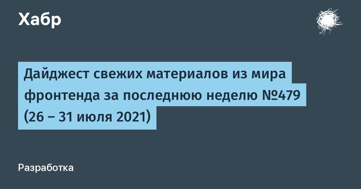 Дайджест свежих материалов из мира фронтенда за последнюю неделю №479 (26 — 31 июля 2021)