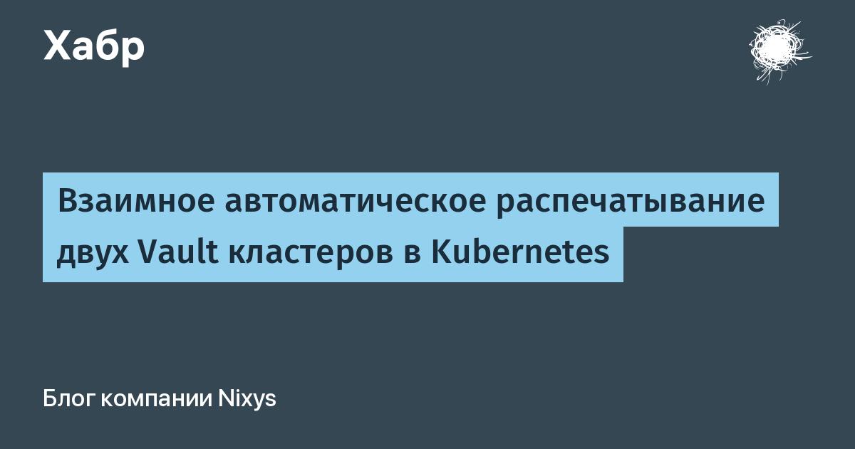 [Перевод] Взаимное автоматическое распечатывание двух Vault кластеров в Kubernetes
