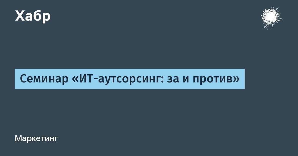 Семинар «ИТ-аутсорсинг: за и против» / Habr
