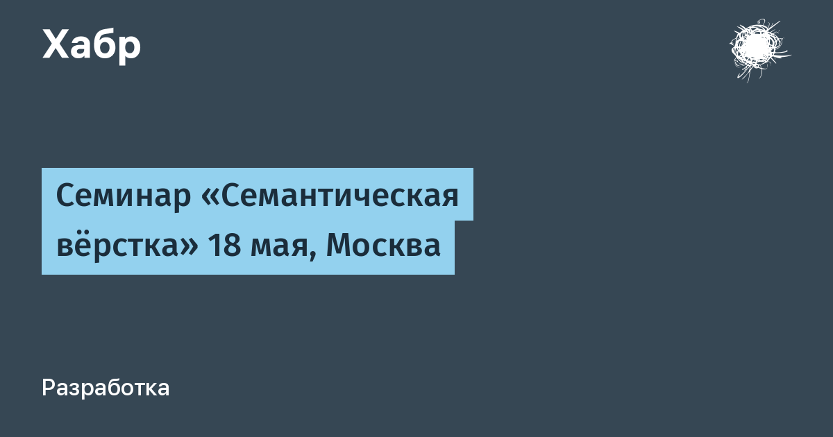 Семинар «Семантическая вёрстка» 18 мая, Москва / Habr