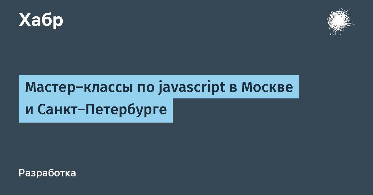 Мастер-классы по javascript в Москве и Санкт-Петербурге / Habr