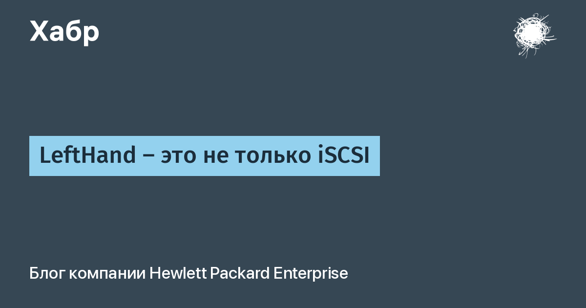 LeftHand – это не только iSCSI / Hewlett Packard Enterprise corporate blog / Habr