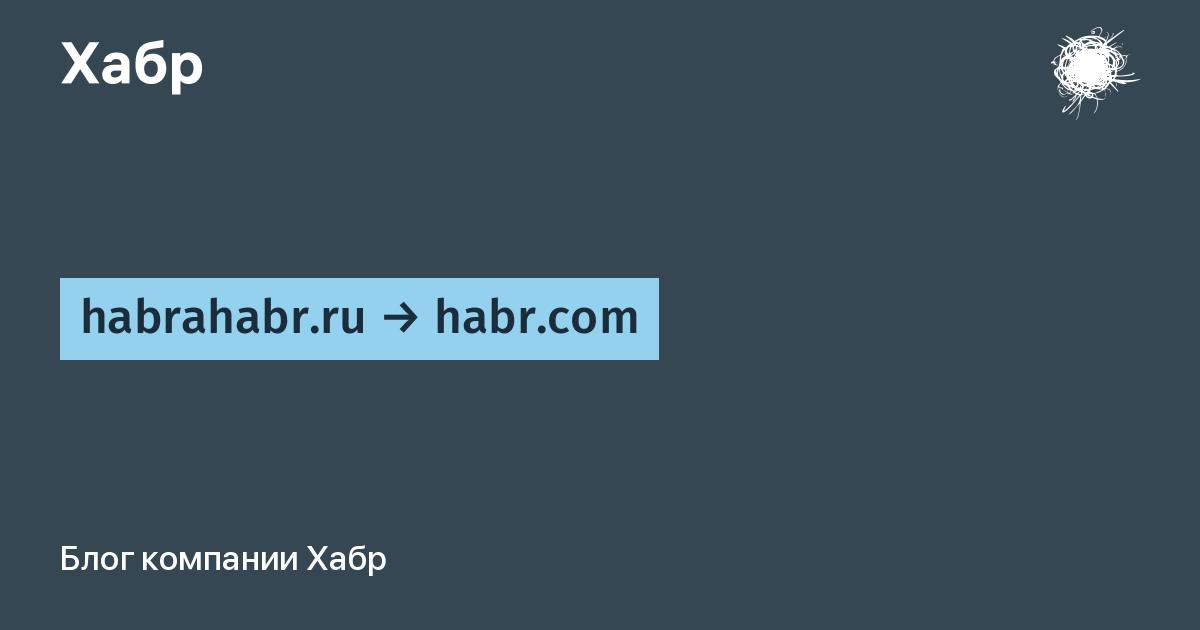 habrahabr.ru → habr.com / Блог компании Хабр / Хабр